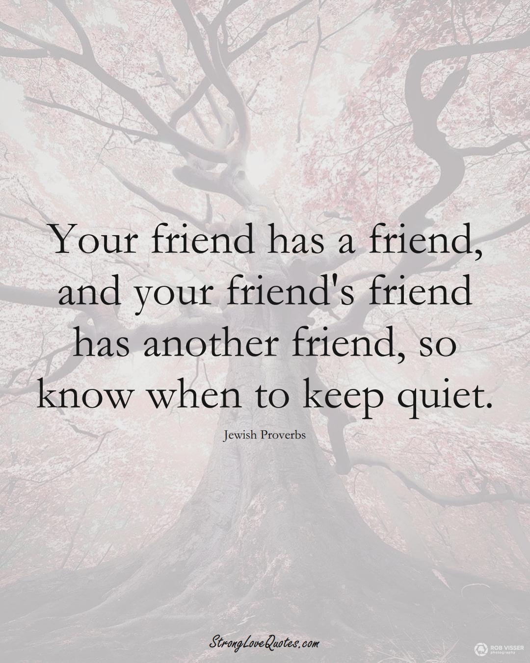 Your friend has a friend, and your friend's friend has another friend, so know when to keep quiet. (Jewish Sayings);  #aVarietyofCulturesSayings