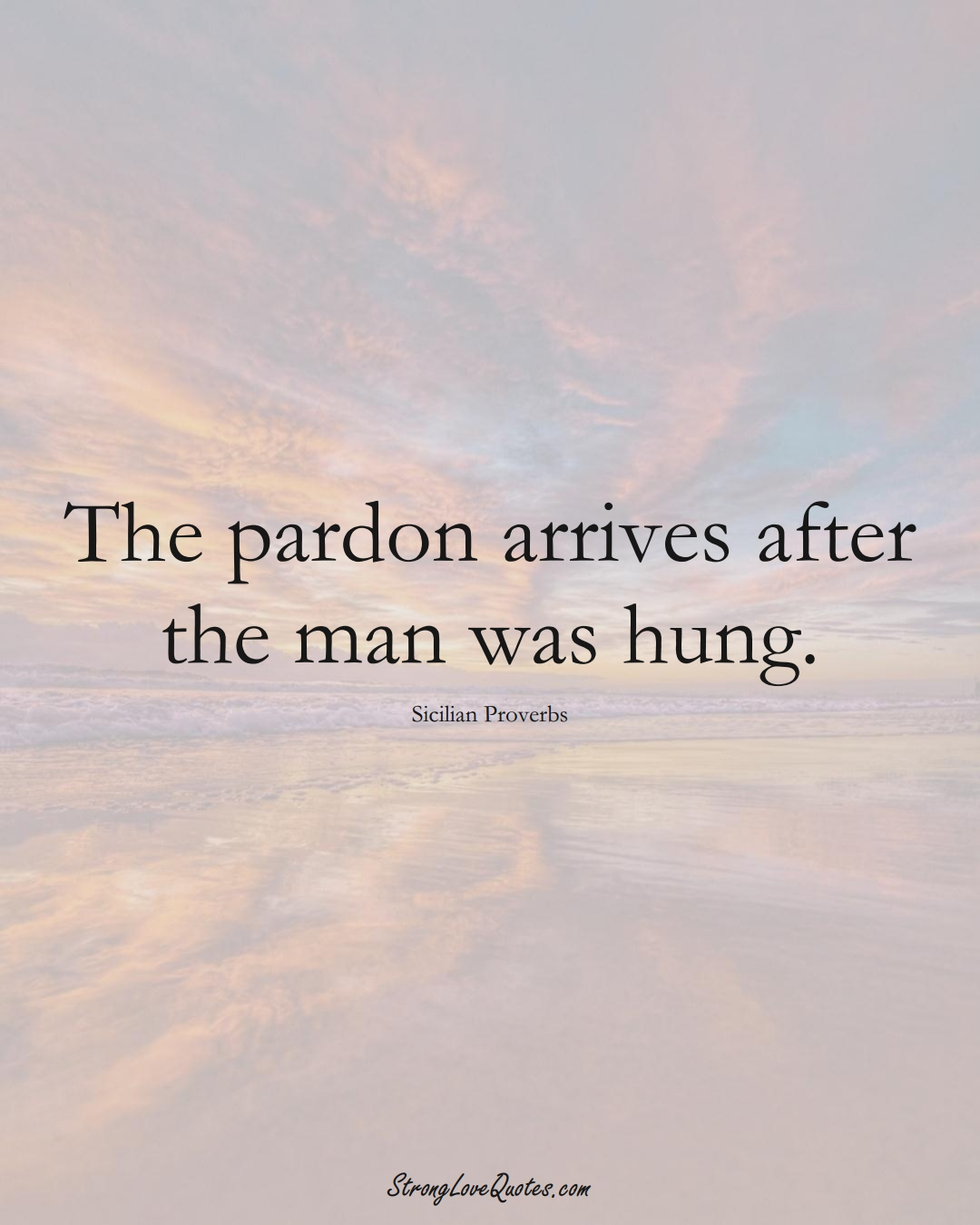 The pardon arrives after the man was hung. (Sicilian Sayings);  #EuropeanSayings