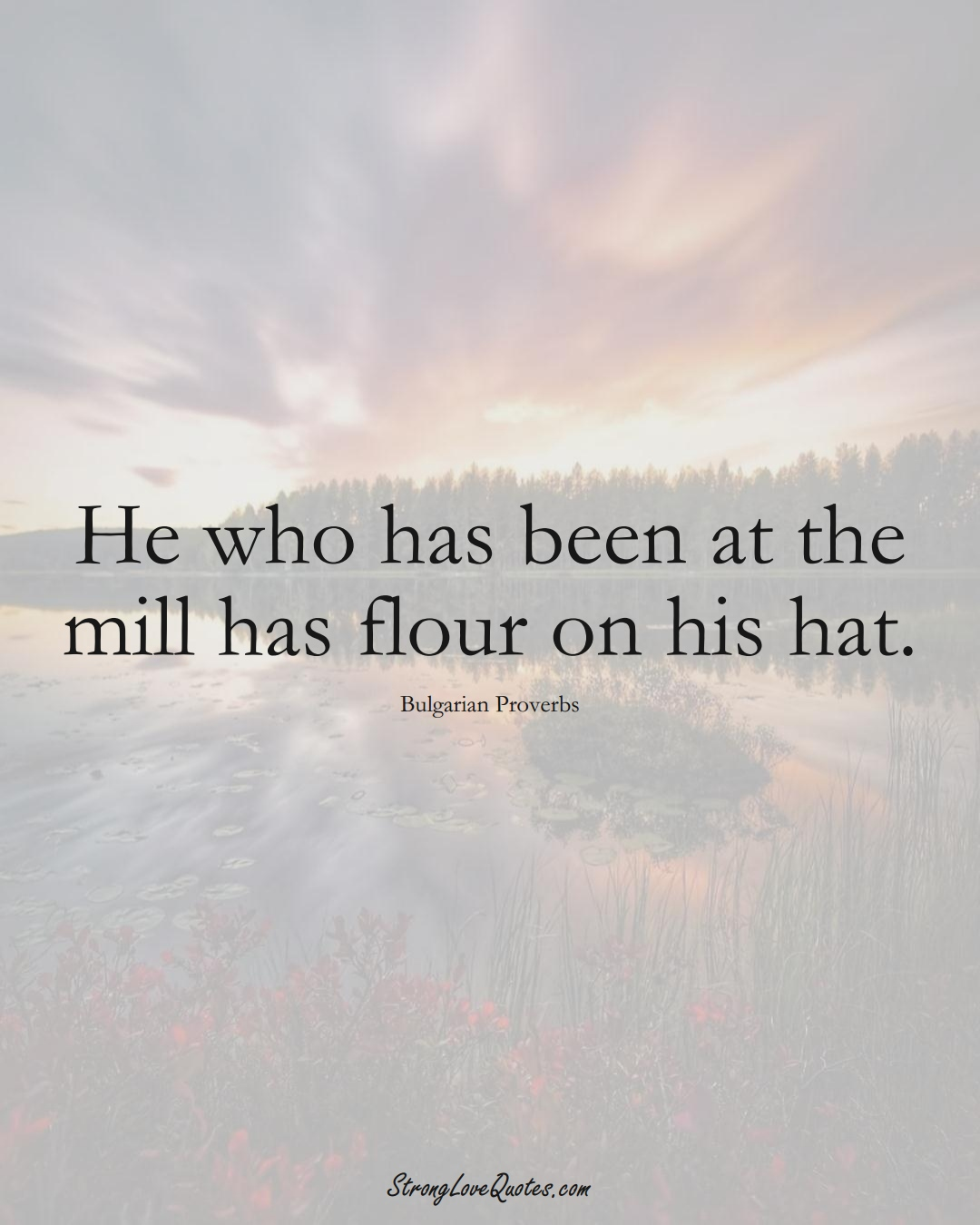 He who has been at the mill has flour on his hat. (Bulgarian Sayings);  #EuropeanSayings