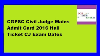 CGPSC Civil Judge Mains Admit Card 2016 Hall Ticket CJ Exam Dates