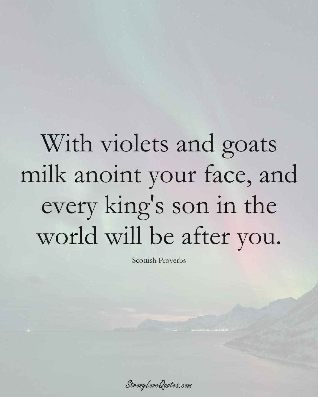 With violets and goats milk anoint your face, and every king's son in the world will be after you. (Scottish Sayings);  #EuropeanSayings
