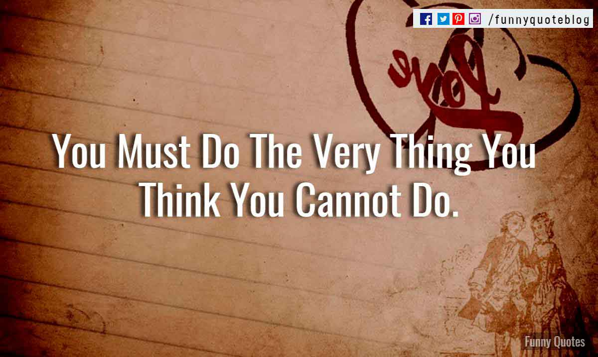 You Must Do The Very Thing You Think You Cannot Do.