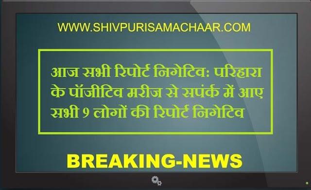कोरोना: परिहारा के पॉजीटिव से सपंर्क में आए सभी 9 लोगों की रिपोर्ट निगेटिव / Shivpuri News