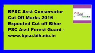 BPSC Asst Conservator Cut Off Marks 2016 - Expected Cut off Bihar PSC Asst Forest Guard -www.bpsc.bih.nic.in