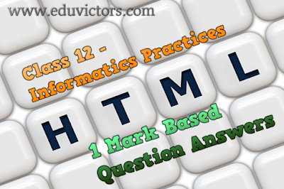 Class 12 - Informatics Practices - HTML Basics - 1 Mark Based Question Answers (#cbsenotes)(#eduvictors)