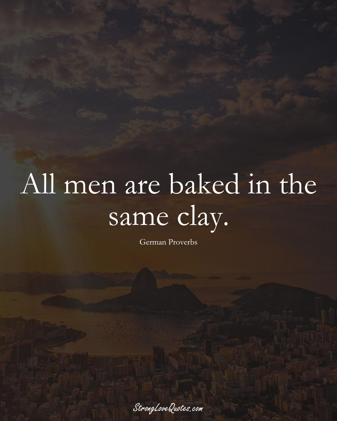 All men are baked in the same clay. (German Sayings);  #EuropeanSayings