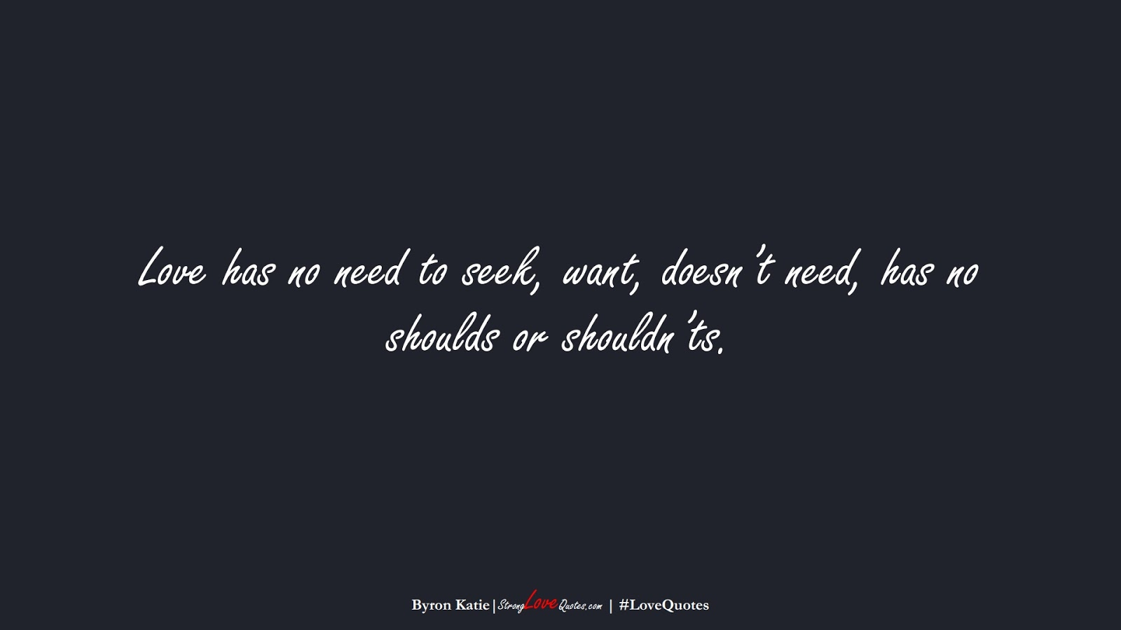 Love has no need to seek, want, doesn't need, has no shoulds or shouldn'ts. (Byron Katie);  #LoveQuotes
