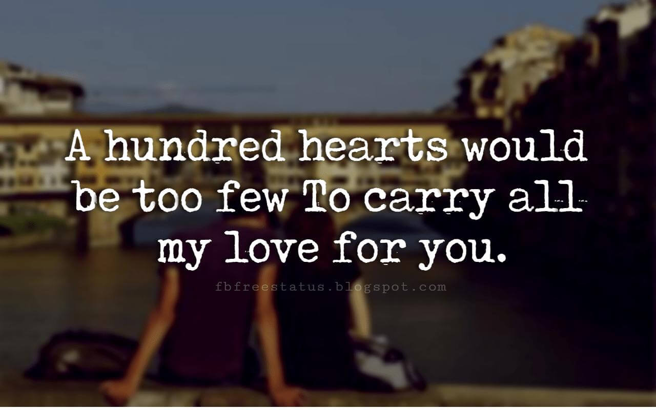 inspirational love sayings, A hundred hearts would be too few To carry all my love for you.