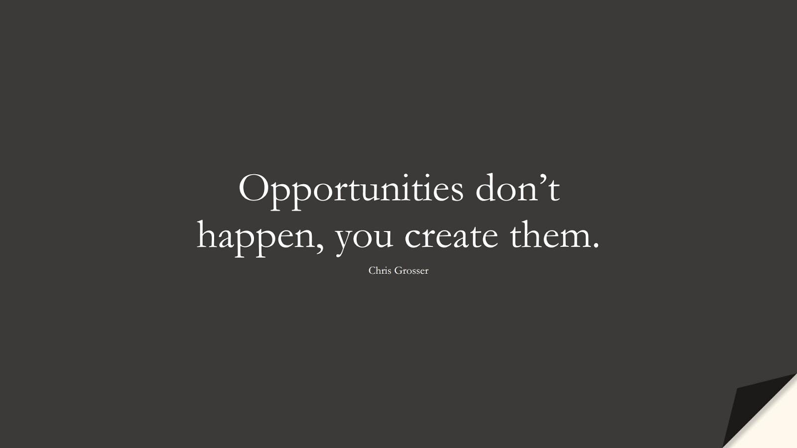 Opportunities don't happen, you create them. (Chris Grosser);  #MotivationalQuotes