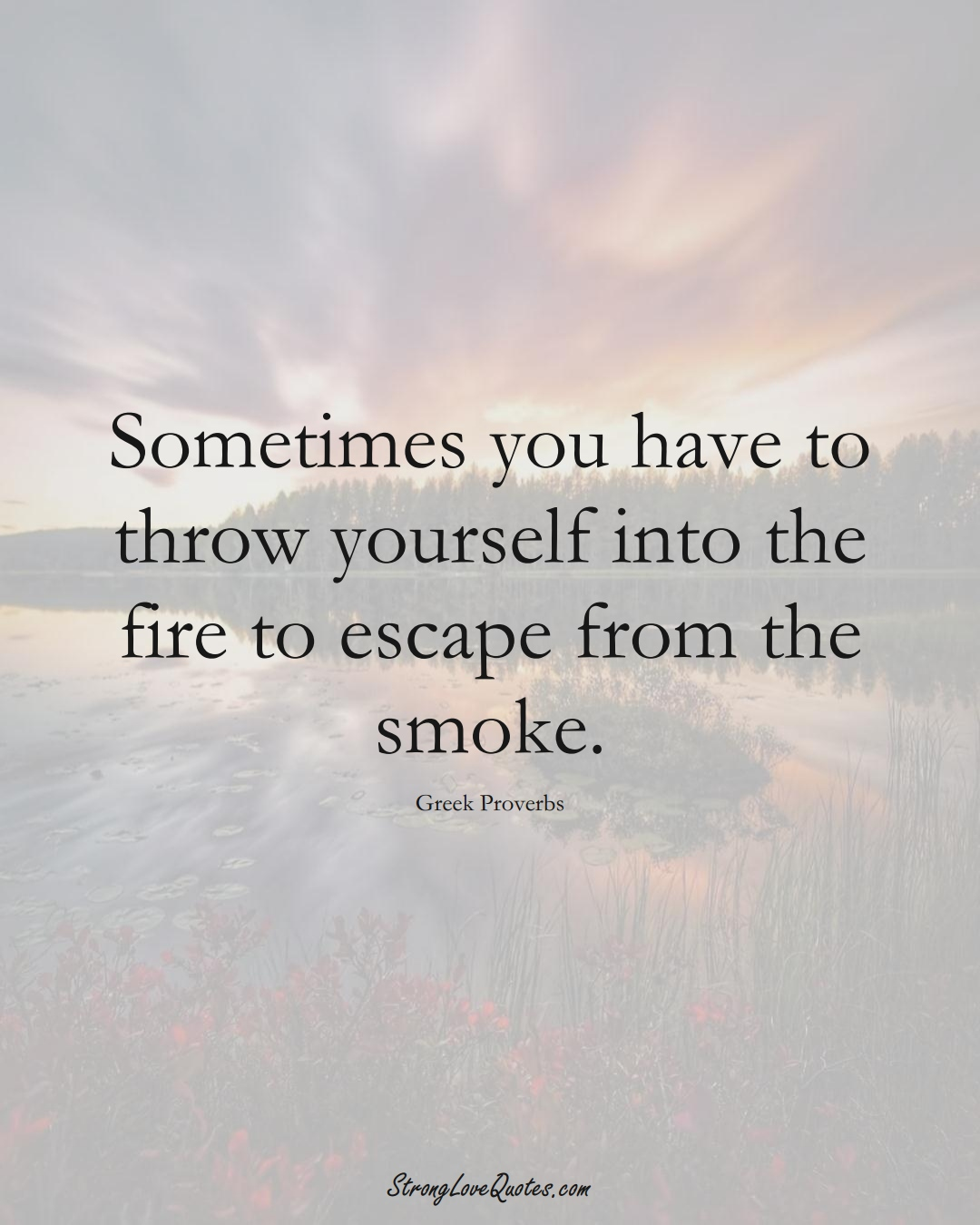 Sometimes you have to throw yourself into the fire to escape from the smoke. (Greek Sayings);  #EuropeanSayings