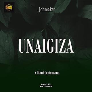 AUDIO | Joh Maker Ft Moni Centro Zone - Unaigiza | Mp3 Download (New Song)