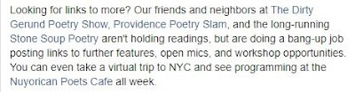 Facebook post: Looking for links to more? Our friends and neighbors at The Dirty Gerund Poetry sShow, Providence Poetry Slam, and the long-running Stone Soup Poetry arent' holding readings, but are doing a bang-up job posting links to further features, open mics, and workshop opportunities. You can even take a virtual trip to NYC and see programming at the Nuyorican Poets