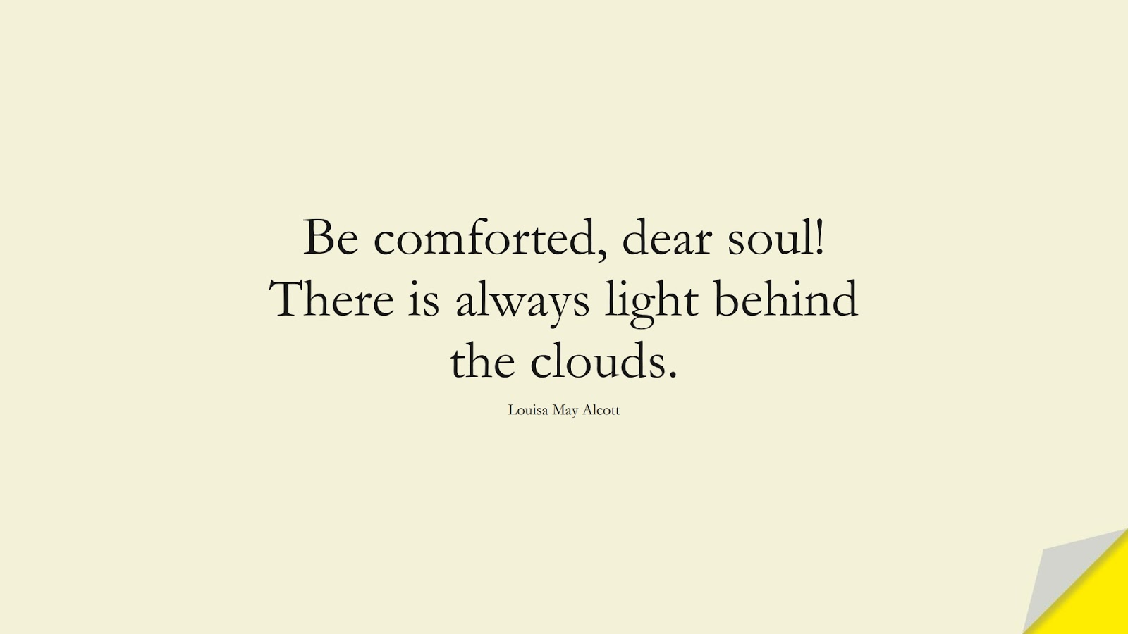 Be comforted, dear soul! There is always light behind the clouds. (Louisa May Alcott);  #EncouragingQuotes