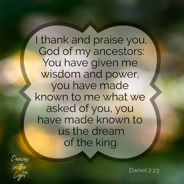 I thank and praise you, God of my ancestors: You have given me wisdom and power, you have made known to me what we asked of you, you have made known to us the dream of the king. Daniel 2:23