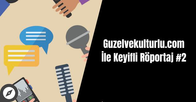 Guzelvekulturlu.com İle Keyifli Röportaj #2
