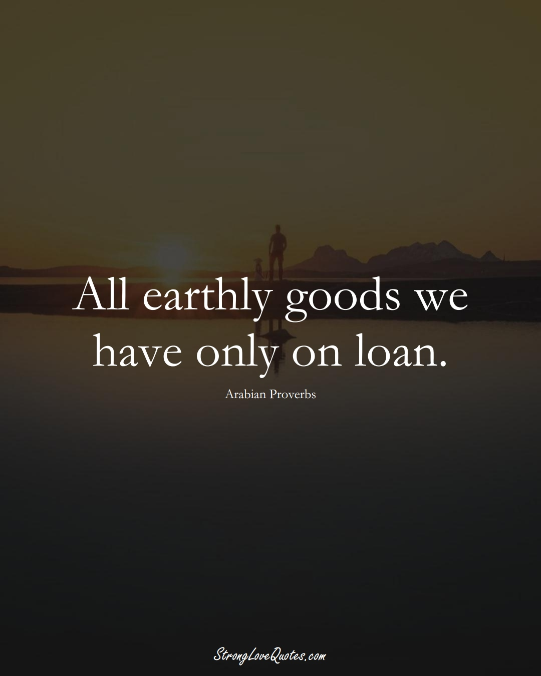 All earthly goods we have only on loan. (Arabian Sayings);  #aVarietyofCulturesSayings