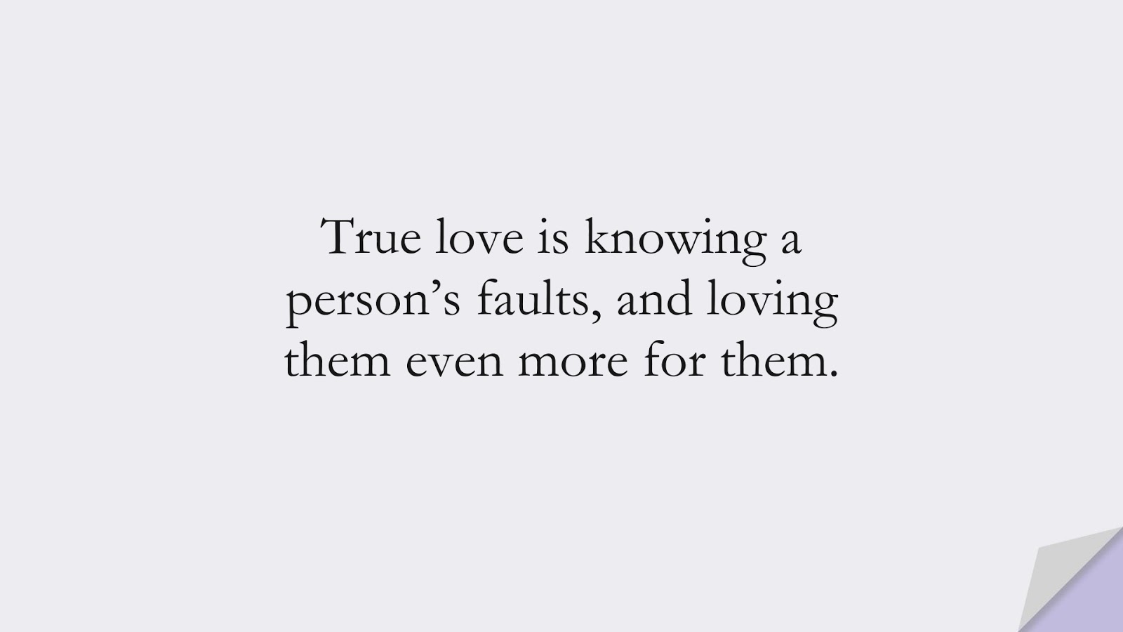 True love is knowing a person's faults, and loving them even more for them.FALSE