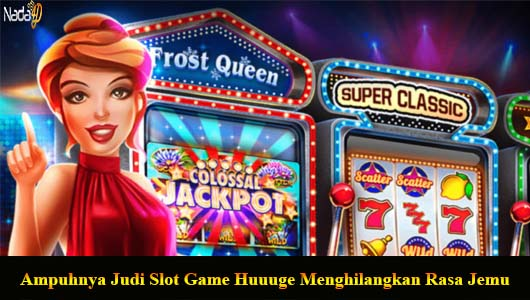 Ampuhnya Judi Slot Game Huuuge Menghilangkan Rasa Jemu