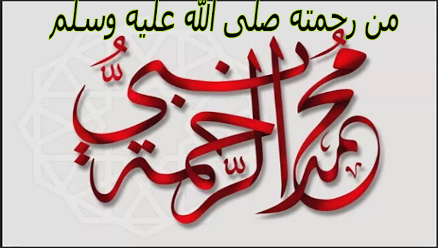 من مظاهر رحمة نبينا صلى الله عليه وسلم