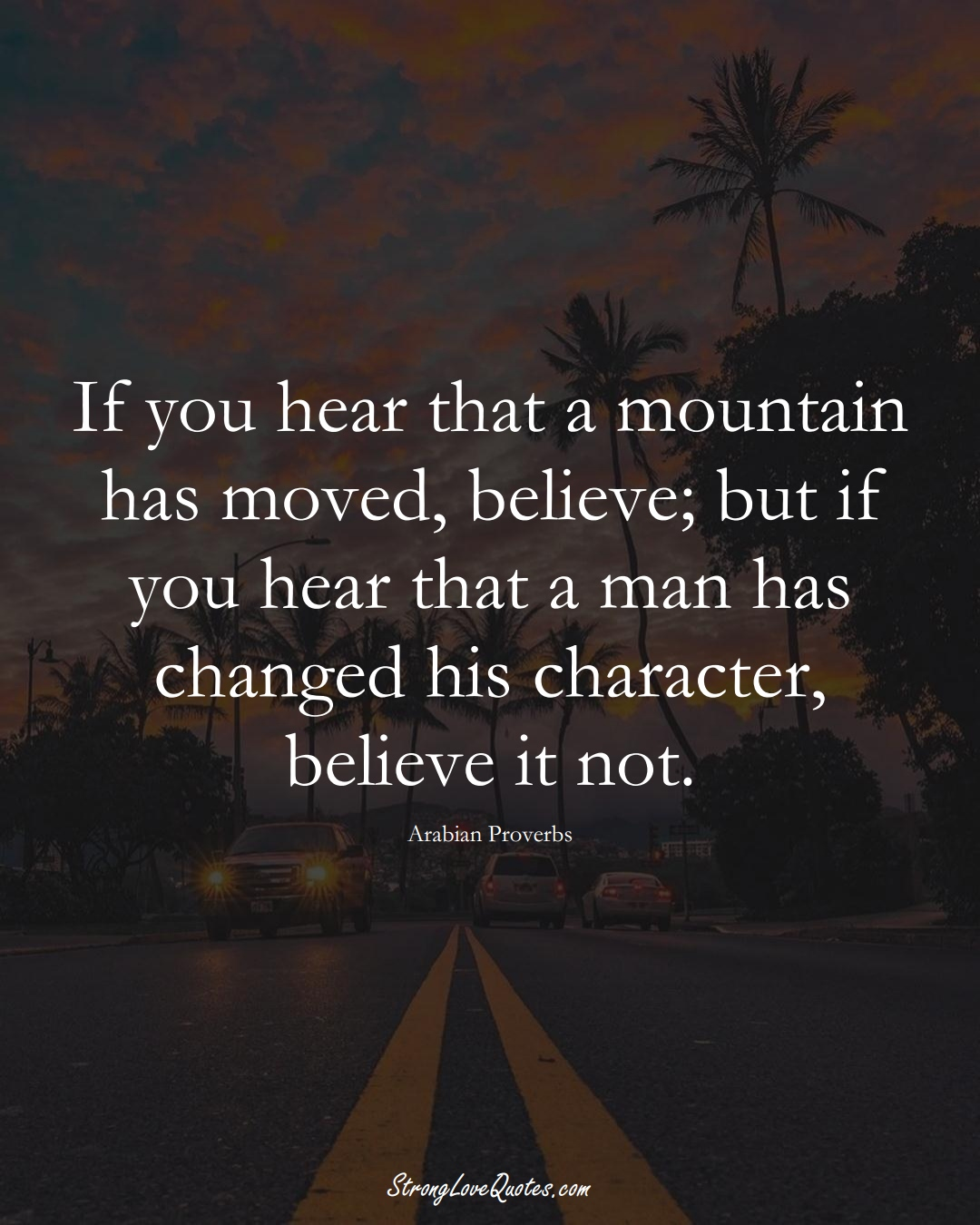 If you hear that a mountain has moved, believe; but if you hear that a man has changed his character, believe it not. (Arabian Sayings);  #aVarietyofCulturesSayings
