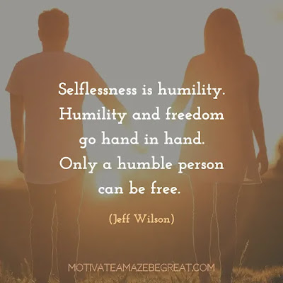 """Quotes About Being Humble: """"Selflessness is humility. Humility and freedom go hand in hand. Only a humble person can be free."""" - Jeff Wilson"""