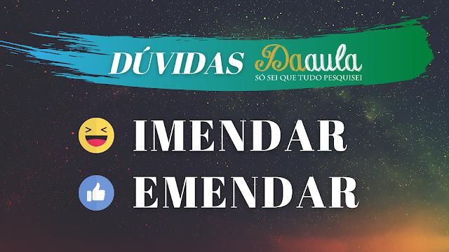 Qual a forma correta, Imendar ou Emendar?