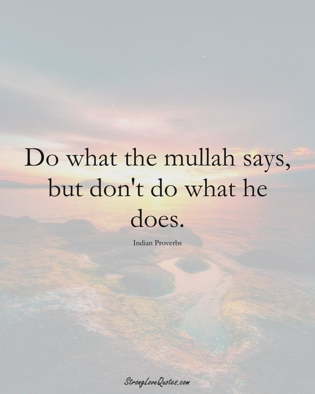 Do what the mullah says, but don't do what he does. (Indian Sayings);  #AsianSayings