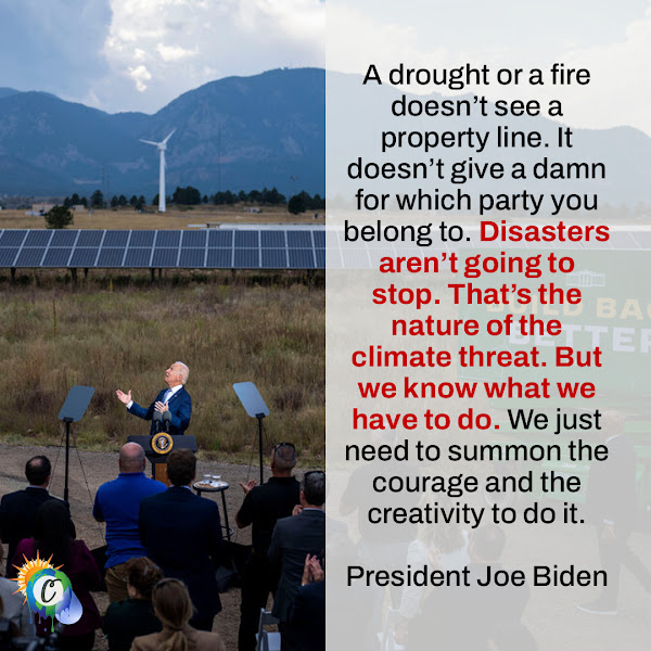A drought or a fire doesn't see a property line. It doesn't give a damn for which party you belong to. Disasters aren't going to stop. That's the nature of the climate threat. But we know what we have to do. We just need to summon the courage and the creativity to do it. — President Joe Biden