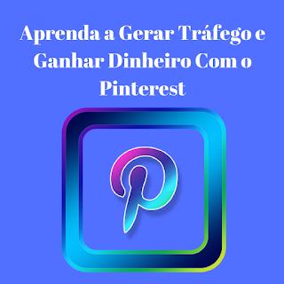 Aprenda a Gerar Tráfego e Ganhar Dinheiro Com o Pinterest
