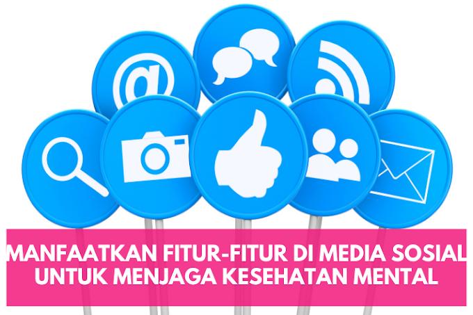 Manfaatkan Fitur-Fitur di Media Sosial untuk Menjaga Kesehatan Mental