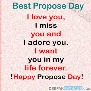 I love you, I miss you and I adore you. I want you in my life forever. Happy Propose Day!