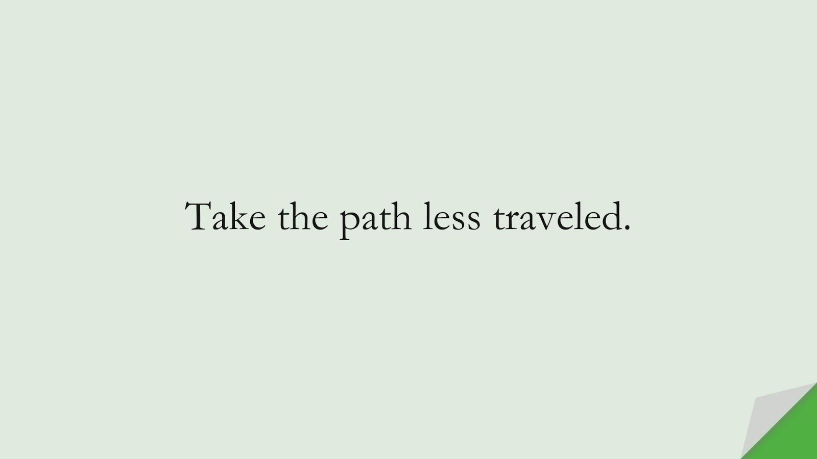 Take the path less traveled.FALSE