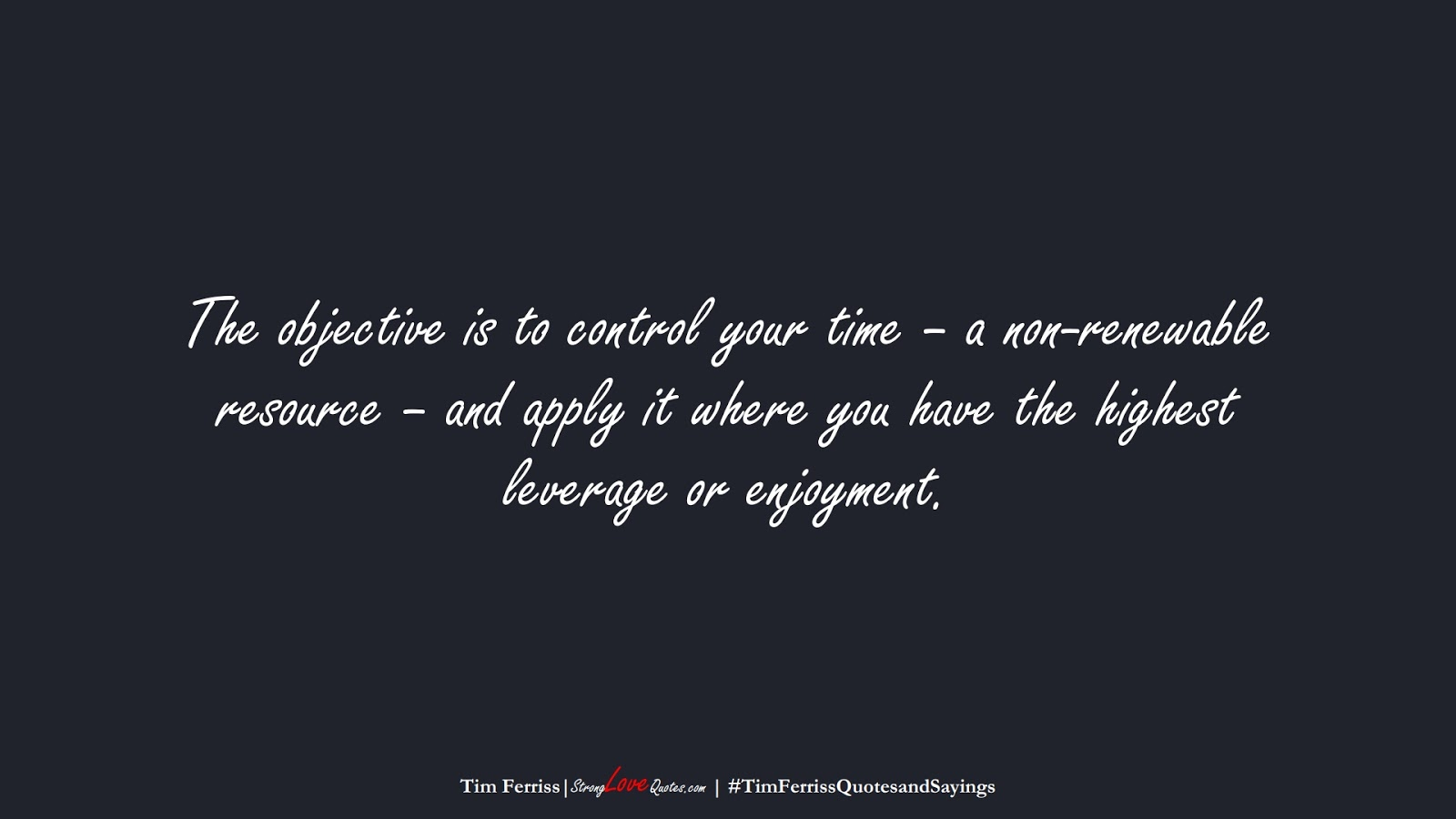 The objective is to control your time – a non-renewable resource – and apply it where you have the highest leverage or enjoyment. (Tim Ferriss);  #TimFerrissQuotesandSayings