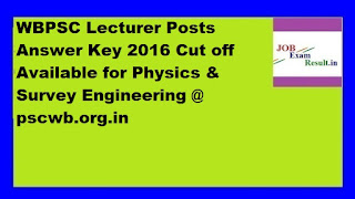 WBPSC Lecturer Posts Answer Key 2016 Cut off Available for Physics & Survey Engineering @ pscwb.org.in