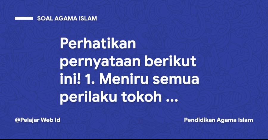 Perhatikan pernyataan berikut ini! 1. Meniru semua perilaku tokoh sejarah dalam al-Quran ...