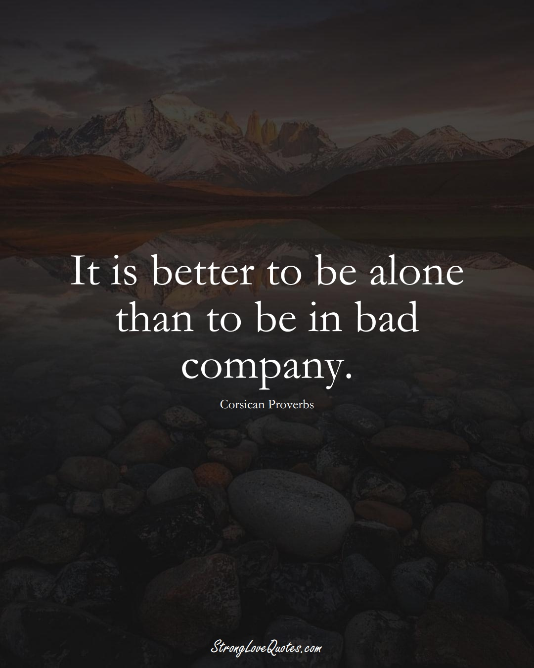 It is better to be alone than to be in bad company. (Corsican Sayings);  #EuropeanSayings