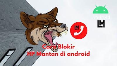 Cara Blokir nomor HP di android, Ga di Telepon mantan Lagi