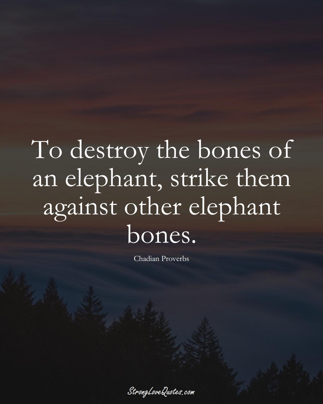To destroy the bones of an elephant, strike them against other elephant bones. (Chadian Sayings);  #AfricanSayings