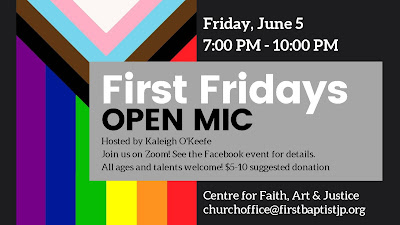 Friday, June 5, 7:00 PM-10:00 PM, First Fridays Open Mic, Hosted by Kaleigh O'Keefe, Joun us on Zoom. See the Facebook event for details. All ages and talents welcome! $5-10 suggested donation, Centre for Faith, Art & Justice churchoffice@firstbaptistjp.org