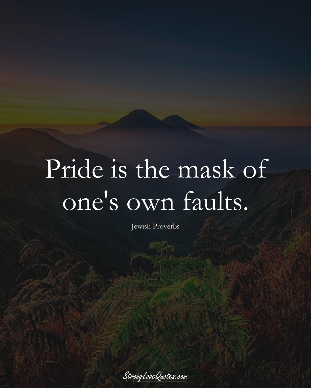 Pride is the mask of one's own faults. (Jewish Sayings);  #aVarietyofCulturesSayings