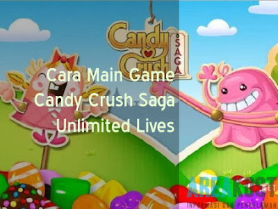 Cara Main Game Candy Crush Saga Unlimited Lives