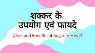 शक्कर के उपयोग एवं फायदे (Uses and Benefits of Sugar In Hindi)