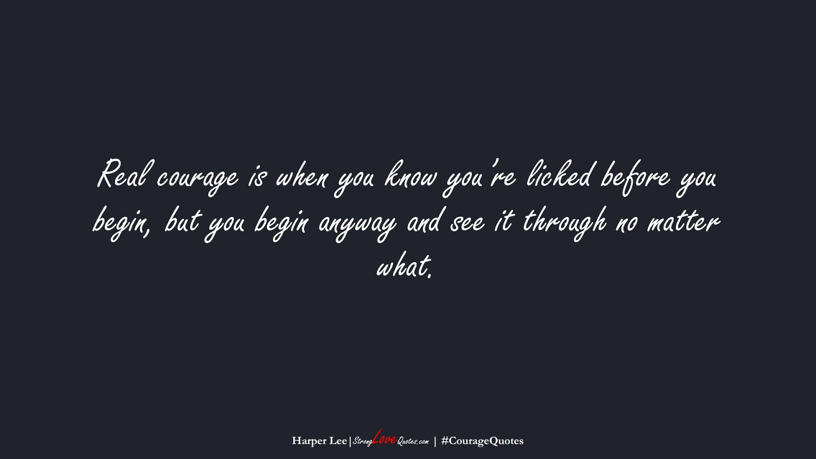 Real courage is when you know you're licked before you begin, but you begin anyway and see it through no matter what. (Harper Lee);  #CourageQuotes