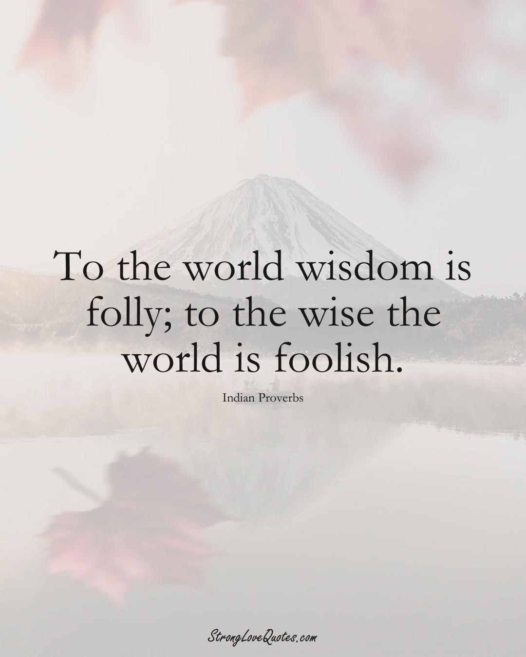 To the world wisdom is folly; to the wise the world is foolish. (Indian Sayings);  #AsianSayings