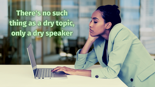 There's no such thing as a dry topic, only a dry speaker