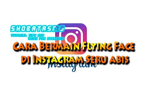 Cara Bermain Flying Face di Instagram
