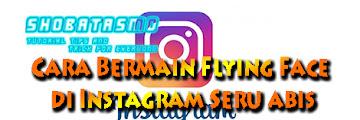 Cara Bermain Flying Face di Instagram, Seru Asik Dan Menghibur