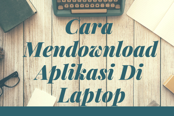 Cara Mendownload Aplikasi Di Laptop