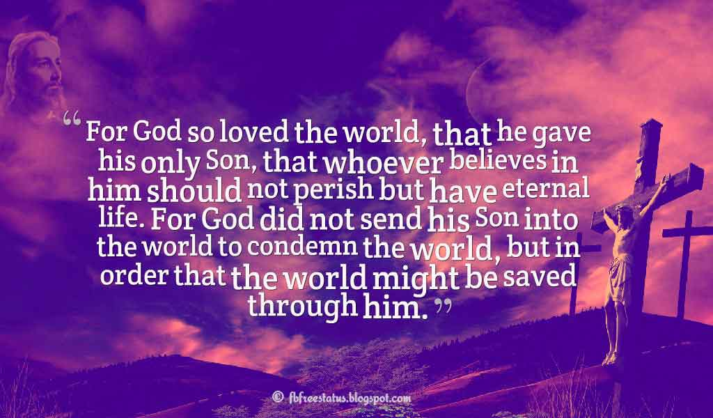 """For God so loved the world, that he gave his only Son, that whoever believes in him should not perish but have eternal life. For God did not send his Son into the world to condemn the world, but in order that the world might be saved through him."" ― John 3:16-17 ,Quotes about good friday"