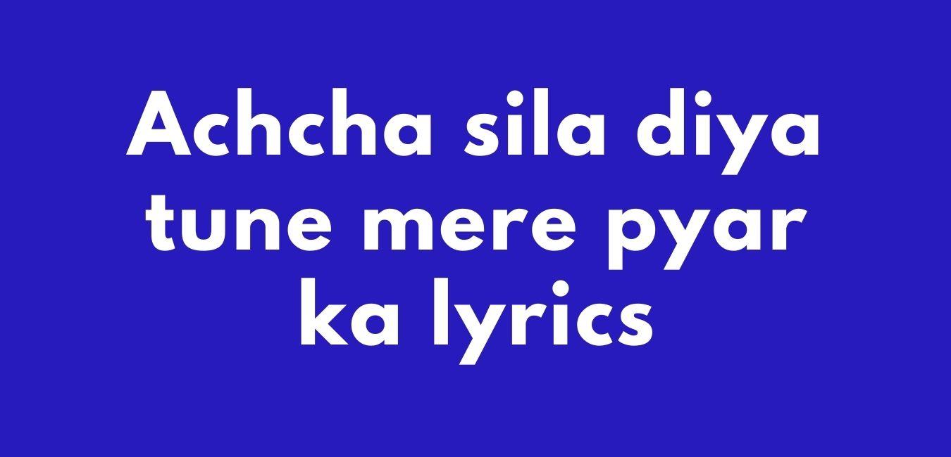 Achcha Sila Diya Tune Mere Pyar Ka Lyrics